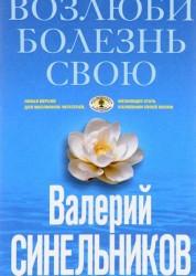 Возлюби болезнь свою Как стать здоровым познав радость жизни Книга Синельников Валерий