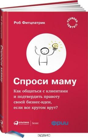 Спроси маму Как общаться с клиентами и подтвердить правоту своей бизнес идеи Книга Фитцпатрик 0+