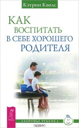 Как воспитать в себе хорошего родителя Книга Кволс 16+
