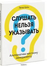 Слушать нельзя указывать Альтернатива жесткому менеджменту Книга Шейн