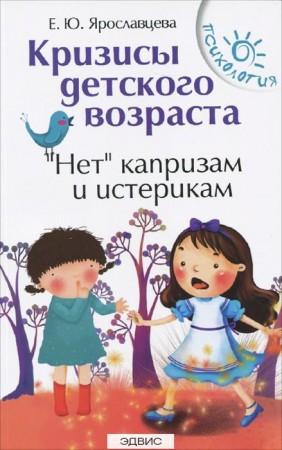 Кризисы детского возраста Нет капризам и истерикам Книга Ярославцева