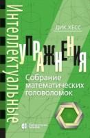 Интеллектуальные упражнения Собрание математических головоломок Пособие Хесс Д 12+
