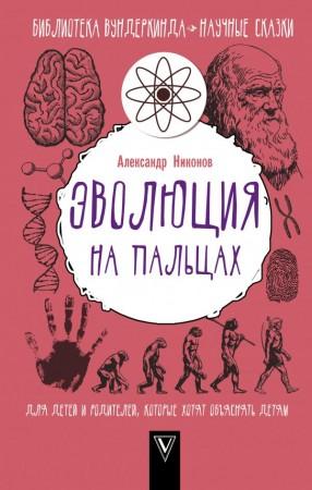 Эволюция на пальцах Для детей и родителей которые хотят объяснять детям Энциклопедия Никонов А