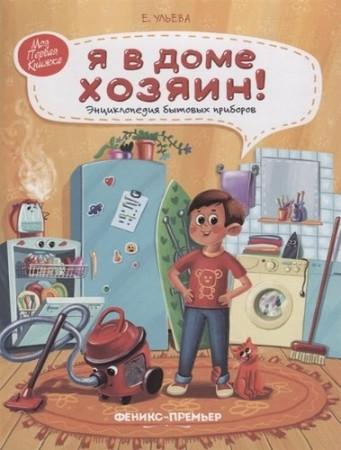 Я в доме хозяин Энциклопедия бытовых приборов Книга Ульева Елена 0+