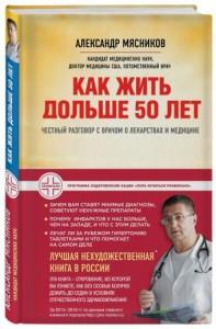 Как жить дольше 50 лет Честный разговор с врачом о лекарствах и медицине Книга Мясников Александр 12+