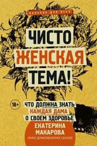 Чисто женская тема Что должна знать каждая дама о своем здоровье Книга Макарова Екатерина 18+