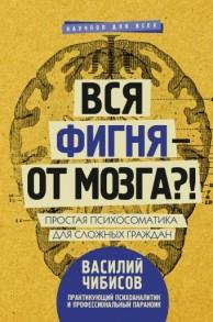 Вся фигня от мозга Простая психосоматика для сложных граждан Книга Чибисов Василий 16+