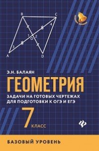 Геометрия задачи на готовых чертежах для подготовки к ОГЭ и ЕГЭ 7 класс Базовый уровень Учебное пособие Балаян ЭН 0+