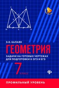 Геометрия задачи на готовых чертежах для подготовки к ОГЭ и ЕГЭ 7 класс Профильный уровень Учебное пособие Балаян ЭН 0+