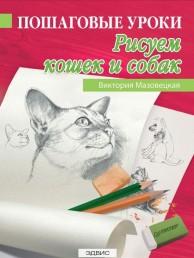 Пошаговые уроки Рисуем кошек и собак Книга Мазовецкая 6+