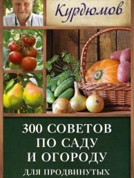 300 советов по Саду и огороду для продвинутых дачников Книга Курдюмов