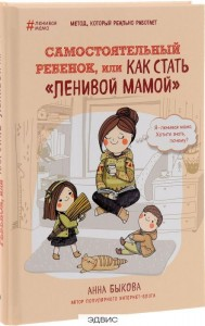 Самостоятельный ребенок или Как стать ленивой мамой Книга Быкова Анна 16+