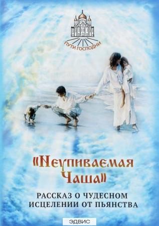 Неупиваемая Чаша Рассказ о чудесном исцелении от пьянства Книга Горбачева