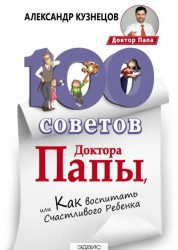 100 советов Доктора Папы или как воспитать счастливого ребенка Книга Кузнецов 12+