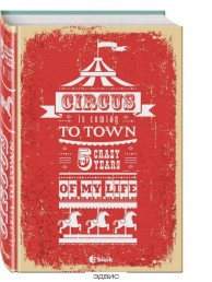 Circus is coming to town 5 crazy years of my life Блокнот пятибук 16+