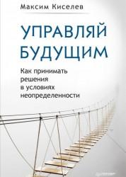 Управляй будущим как принимать решения в условиях неопределенности Книга Кисилев