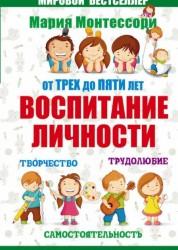 От трех до пяти Воспитание личности Творчество самостоятельность трудолюбие Книга Монтессори 12+