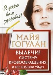 Вылечи систему кровообращения и все болезни уйдут Книга Гогулан Майя 12+