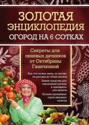 Золотая энциклопедия Огород на 6 сотках секреты для ленивых дачников от Октябрины Ганичкиной 12+