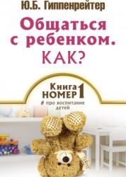 Общаться с ребенком Как Книга номер 1 # про воспитание детей Книга Гиппенрейтер 12+