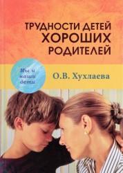 Трудности детей хороших родителей Книга Хухлаева Ольга