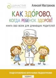 Как здорово когда ребенок здоров Книга обо всем для думающих родителей Книга Мастрюков 16+