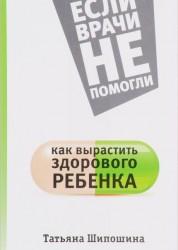 Как вырастить здорового ребенка Книга Шипошина 12+