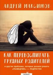Как перевоспитать трудных родителей и другие проблемы Книга Максимов