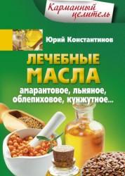 Лечебные масла Амарантовое льняное облепиховое кунжутное Книга Константинов Юрий