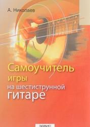 Самоучитель игры на шестиструнной гитаре Пособие Николаев АГ