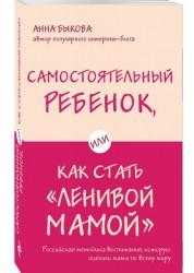 Самостоятельный ребенок или как стать ленивой мамой Книга Быкова Анна 12+