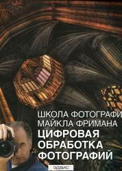 Школа фотографий Майкла Фримана Цифровая обработка фотографий Книга Фриман