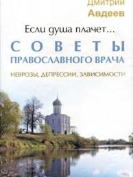 Если душа плачет Советы православного врача Неврозы депрессии зависимости Книга Авдеев