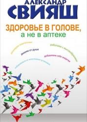 Здоровье в голове а не в аптеке Книга Свияш Александр 12+