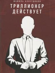 Триллионер действует Книга Аляутдинов Шамиль 6+