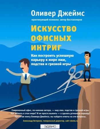 Искусство офисных интриг Как построить успешную карьеру в мире лжи подстав Книга Джеймс