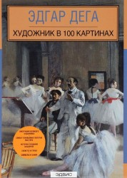 Эдгар Дега Художник в 100 картинах Книга Орлова