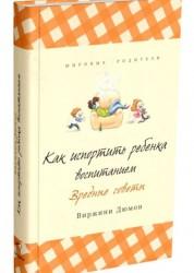 Как испортить ребенка воспитанием Вредные советы Книга Дюмон