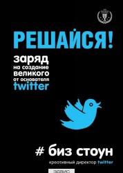 Решайся Заряд на создание великого от основателя Twitter Книга Стоун 12+