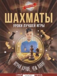 Шахматы Уроки лучшей игры самый полный самоучитель Играй лучше чем папа Книга 5-17-093288-7