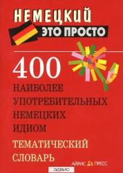 400 наиболее употребительных немецких идиом Тематический словарь Немецкий это просто Витошнева АМ 12+