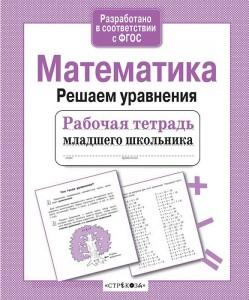 Математика Решаем уравнения Рабочая тетрадь младшего школьника Знаменская Л 6+