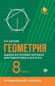 Геометрия Задачи на готовых чертежах для подготовки к ОГЭ и ЕГЭ 8 класс Профильный уровень Учебное пособие Балаян ЭН 0+