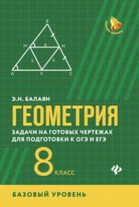 Геометрия Задачи на готовых чертежах для подготовки к ОГЭ и ЕГЭ 8 класс Базовый уровень Учебное пособие Балаян ЭН 0+