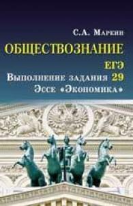 Обществознание ЕГЭ Выполнение задания 29 Эссе Экономика Учебное пособие Маркин СА 0+