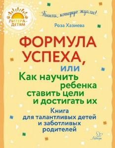 Формула успеха или Как научить ребенка ставить цели и достигать их Книга для талантливых детей и заботливых родителей Книга Хазиева Роза 6+