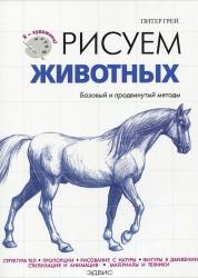 Рисуем животных Базовый и продвинутый методы Книга Грей Питер 6+