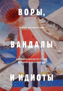 Воры Вандалы и Идиоты Криминальная история русского искусства Книга Багдасарова Софья 16+