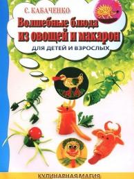 Волшебные блюда из овощей и макарон для детей и взрослых Книга Кабаченко 5-222-19472-0