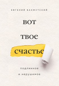 Вот твое счастье Подлинное и нерушимое Книга Бахмутский Евгений 16+